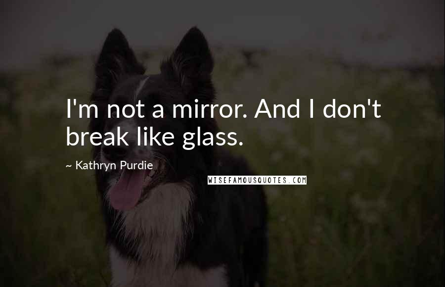 Kathryn Purdie quotes: I'm not a mirror. And I don't break like glass.