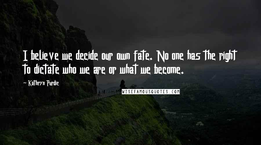 Kathryn Purdie quotes: I believe we decide our own fate. No one has the right to dictate who we are or what we become.
