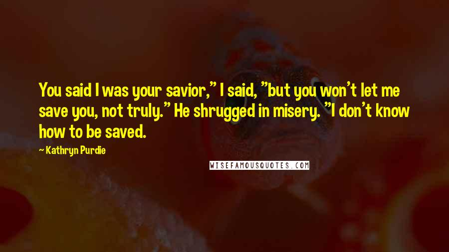 "Kathryn Purdie quotes: You said I was your savior,"" I said, ""but you won't let me save you, not truly."" He shrugged in misery. ""I don't know how to be saved."
