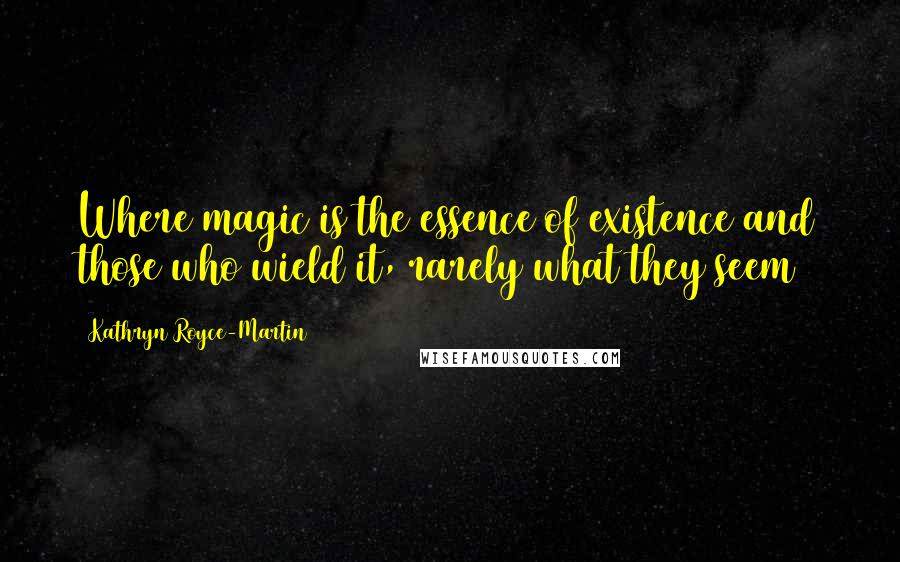 Kathryn Royce-Martin quotes: Where magic is the essence of existence and those who wield it, rarely what they seem