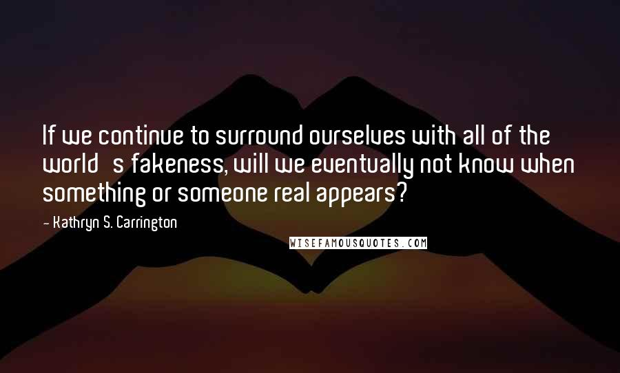 Kathryn S. Carrington quotes: If we continue to surround ourselves with all of the world's fakeness, will we eventually not know when something or someone real appears?