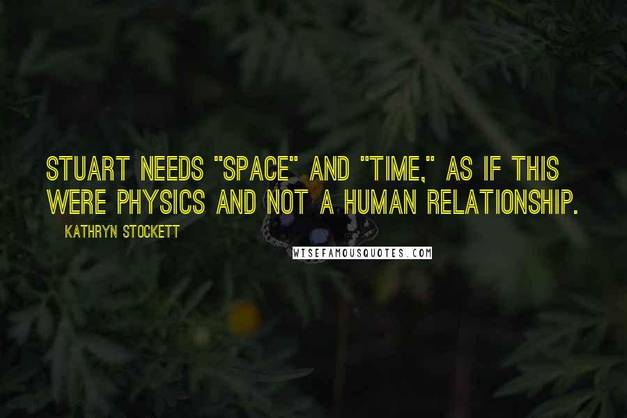 "Kathryn Stockett quotes: Stuart needs ""space"" and ""time,"" as if this were physics and not a human relationship."