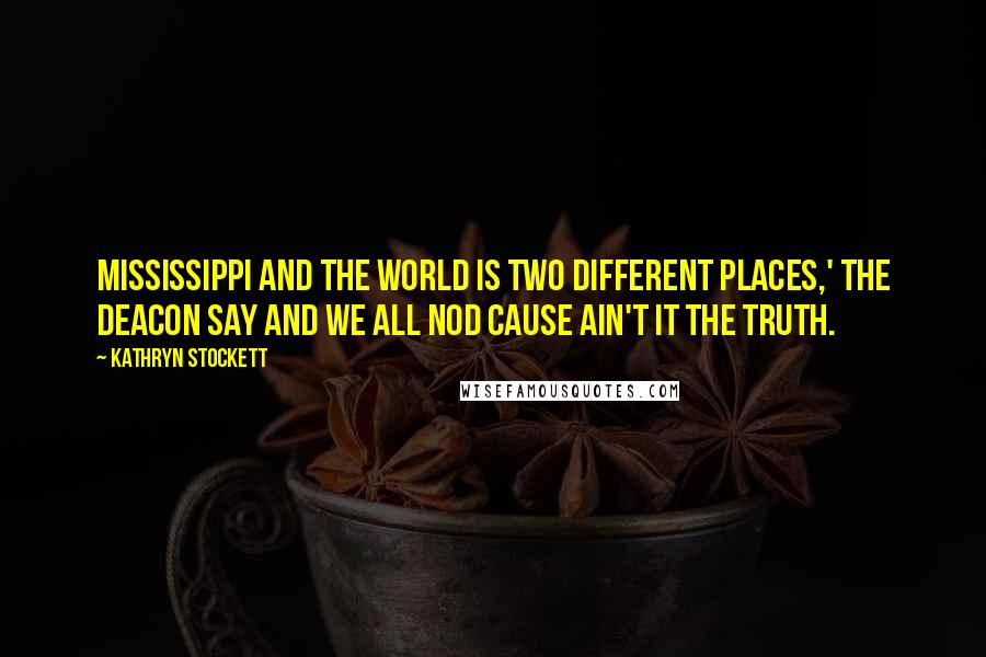 Kathryn Stockett quotes: Mississippi and the world is two different places,' the Deacon say and we all nod cause ain't it the truth.