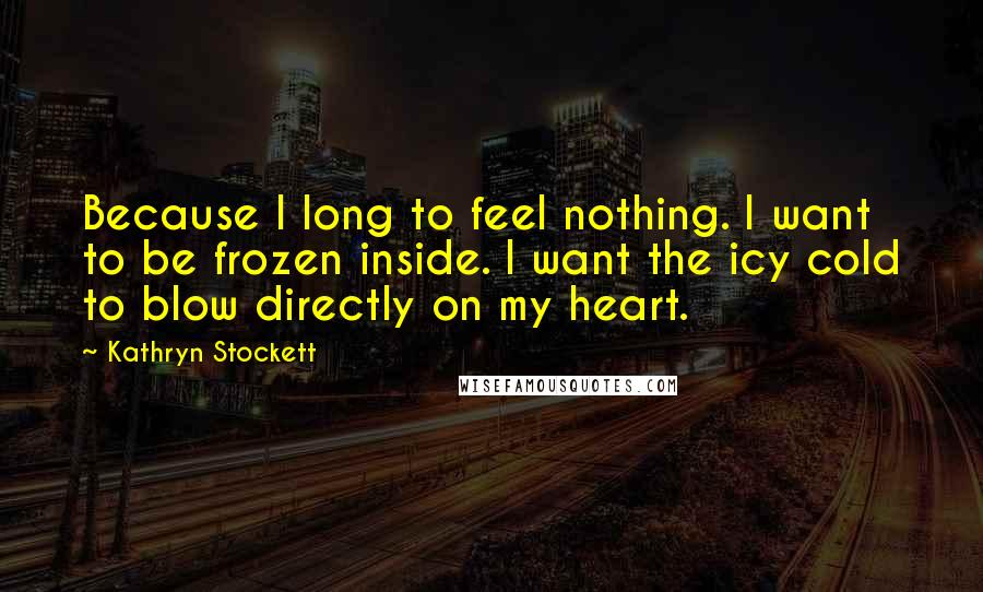 Kathryn Stockett quotes: Because I long to feel nothing. I want to be frozen inside. I want the icy cold to blow directly on my heart.