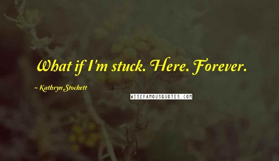 Kathryn Stockett quotes: What if I'm stuck. Here. Forever.