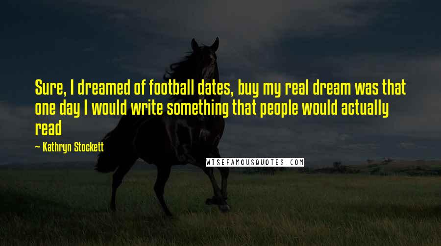 Kathryn Stockett quotes: Sure, I dreamed of football dates, buy my real dream was that one day I would write something that people would actually read