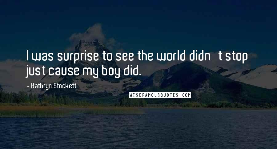 Kathryn Stockett quotes: I was surprise to see the world didn't stop just cause my boy did.