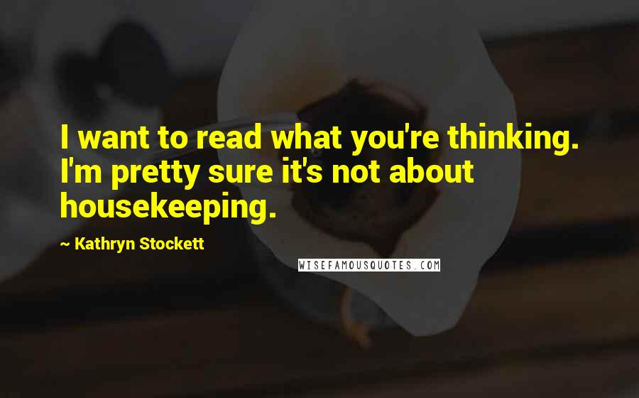 Kathryn Stockett quotes: I want to read what you're thinking. I'm pretty sure it's not about housekeeping.