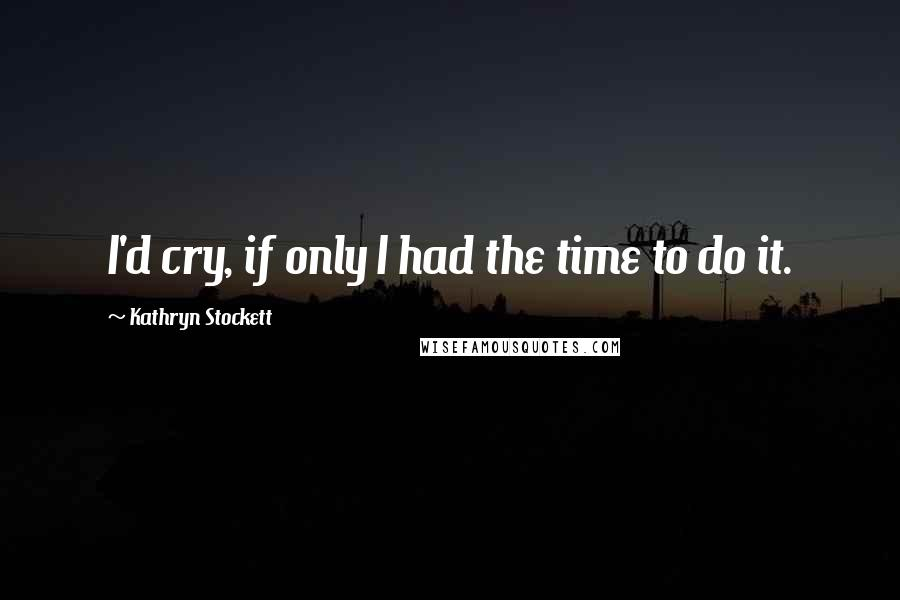 Kathryn Stockett quotes: I'd cry, if only I had the time to do it.