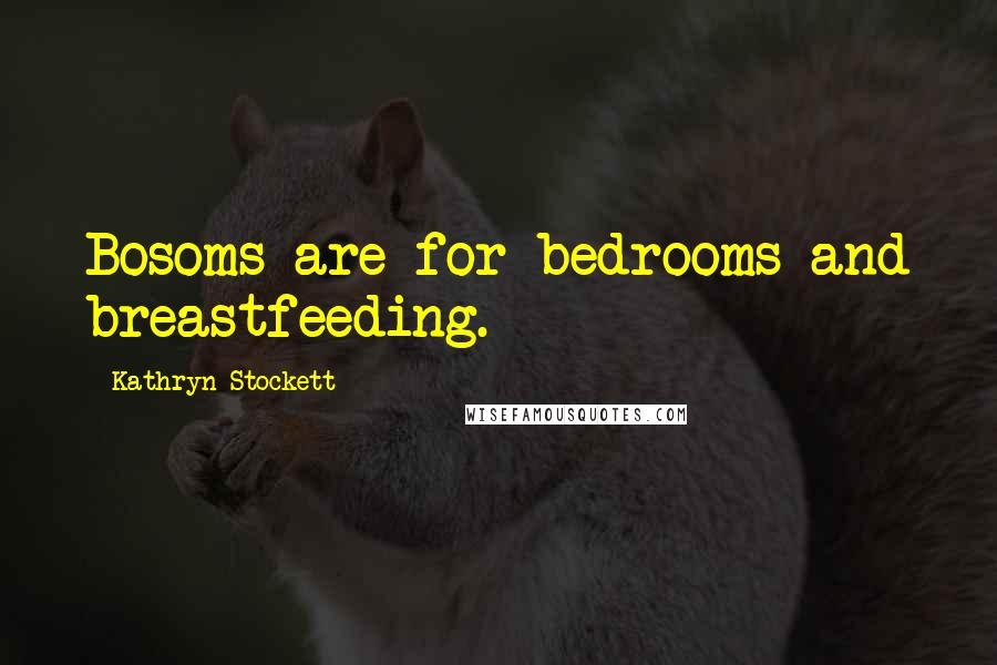 Kathryn Stockett quotes: Bosoms are for bedrooms and breastfeeding.