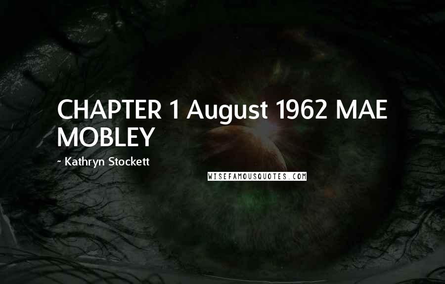 Kathryn Stockett quotes: CHAPTER 1 August 1962 MAE MOBLEY