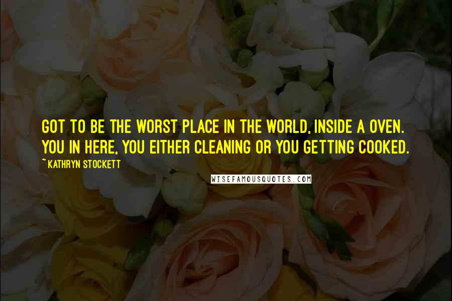Kathryn Stockett quotes: Got to be the worst place in the world, inside a oven. You in here, you either cleaning or you getting cooked.