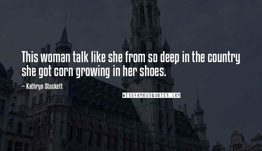 Kathryn Stockett quotes: This woman talk like she from so deep in the country she got corn growing in her shoes.