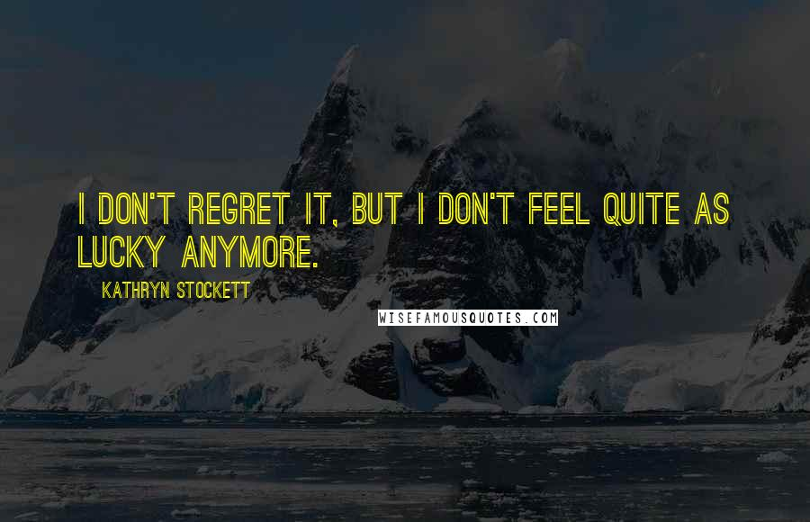 Kathryn Stockett quotes: I don't regret it, but I don't feel quite as lucky anymore.