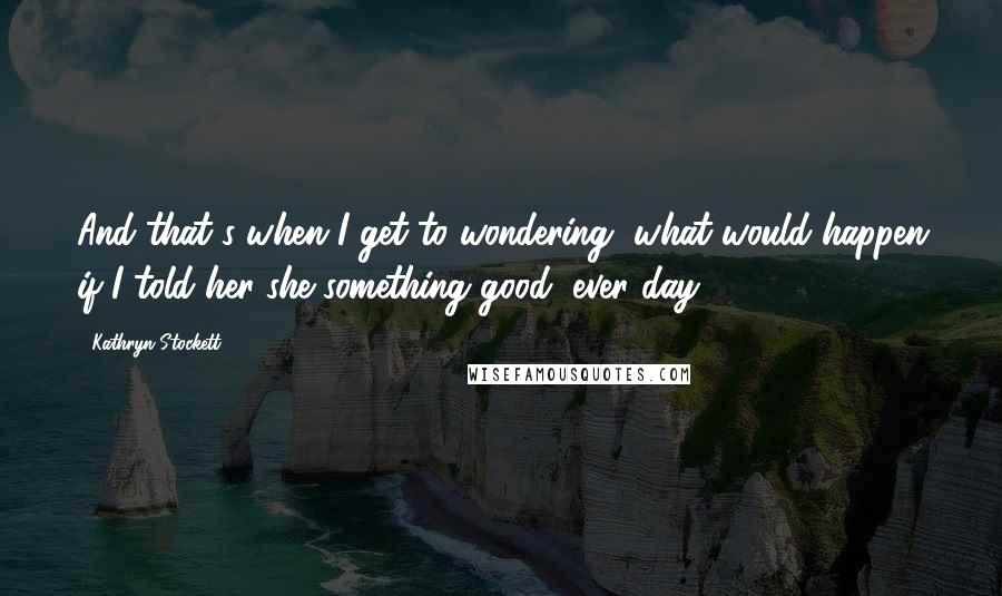 Kathryn Stockett quotes: And that's when I get to wondering, what would happen if I told her she something good, ever day?