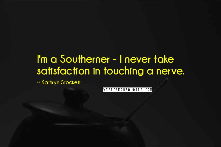 Kathryn Stockett quotes: I'm a Southerner - I never take satisfaction in touching a nerve.