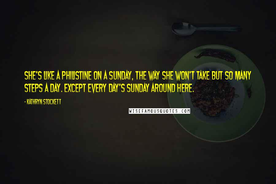 Kathryn Stockett quotes: She's like a Philistine on a Sunday, the way she won't take but so many steps a day. Except every day's Sunday around here.