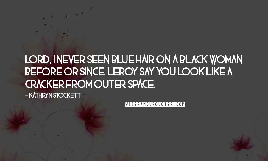 Kathryn Stockett quotes: Lord, I never seen blue hair on a black woman before or since. Leroy say you look like a cracker from outer space.