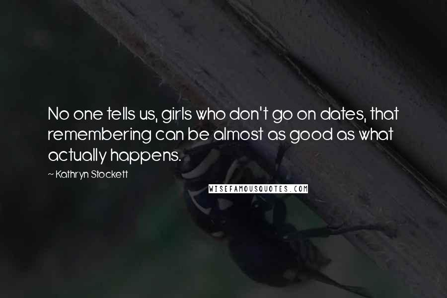 Kathryn Stockett quotes: No one tells us, girls who don't go on dates, that remembering can be almost as good as what actually happens.