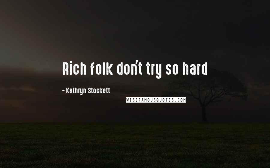 Kathryn Stockett quotes: Rich folk don't try so hard
