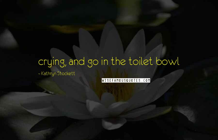 Kathryn Stockett quotes: crying, and go in the toilet bowl
