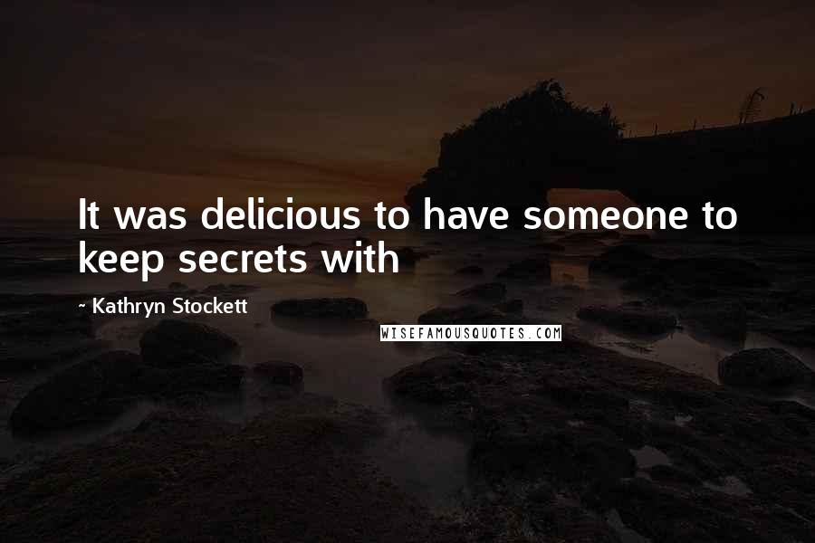Kathryn Stockett quotes: It was delicious to have someone to keep secrets with