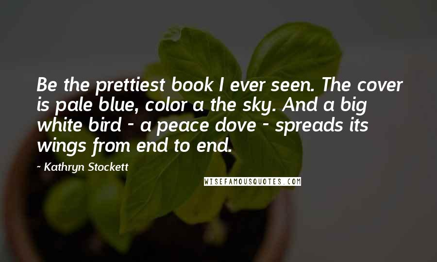 Kathryn Stockett quotes: Be the prettiest book I ever seen. The cover is pale blue, color a the sky. And a big white bird - a peace dove - spreads its wings from