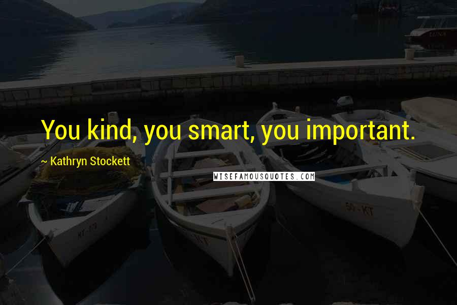 Kathryn Stockett quotes: You kind, you smart, you important.