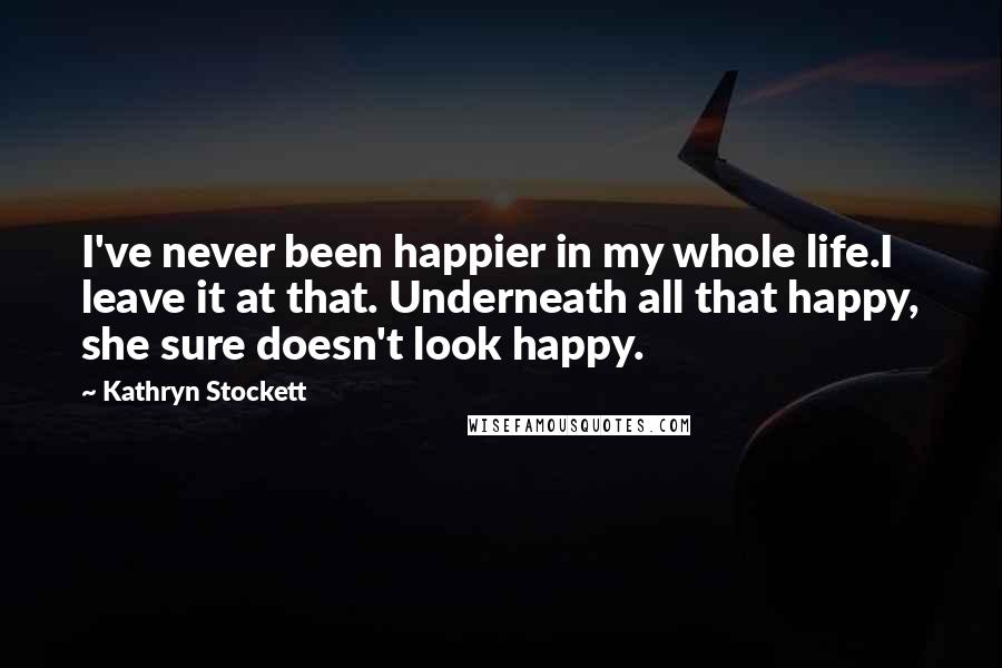Kathryn Stockett quotes: I've never been happier in my whole life.I leave it at that. Underneath all that happy, she sure doesn't look happy.