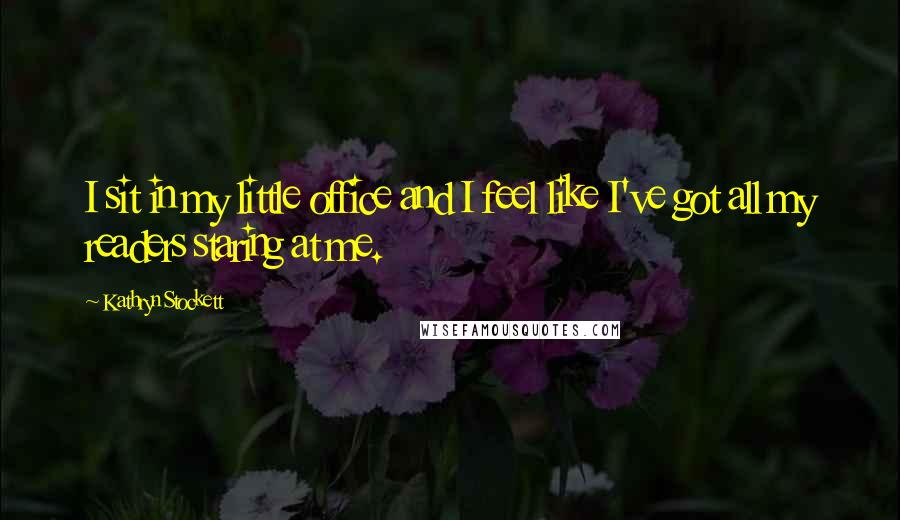 Kathryn Stockett quotes: I sit in my little office and I feel like I've got all my readers staring at me.