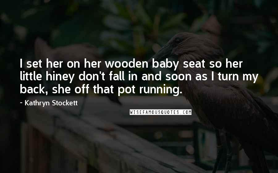 Kathryn Stockett quotes: I set her on her wooden baby seat so her little hiney don't fall in and soon as I turn my back, she off that pot running.