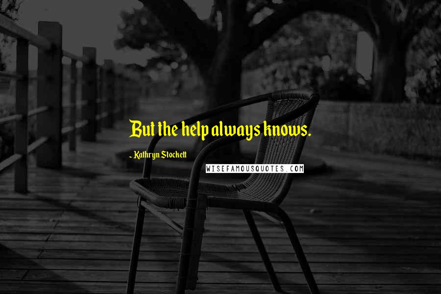 Kathryn Stockett quotes: But the help always knows.