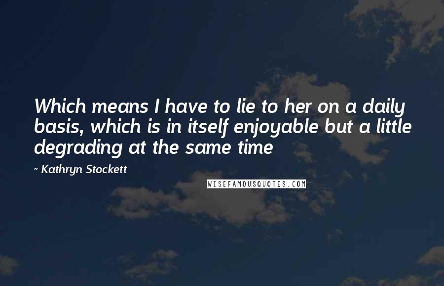 Kathryn Stockett quotes: Which means I have to lie to her on a daily basis, which is in itself enjoyable but a little degrading at the same time
