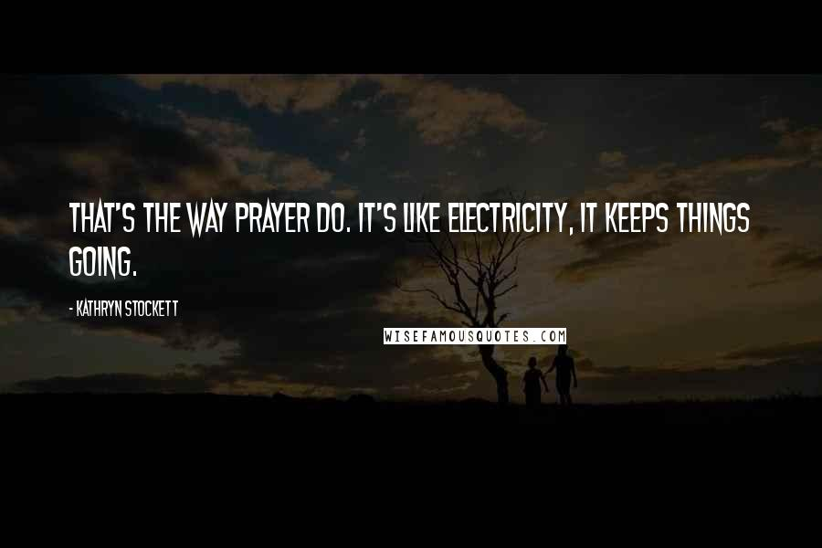 Kathryn Stockett quotes: That's the way prayer do. It's like electricity, it keeps things going.