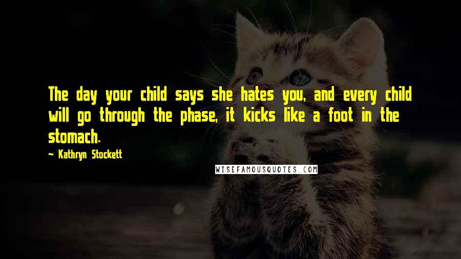 Kathryn Stockett quotes: The day your child says she hates you, and every child will go through the phase, it kicks like a foot in the stomach.