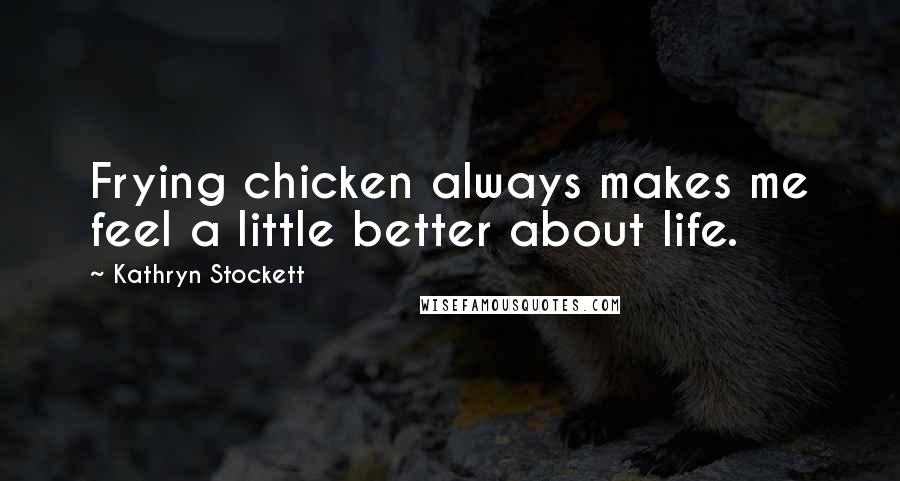Kathryn Stockett quotes: Frying chicken always makes me feel a little better about life.