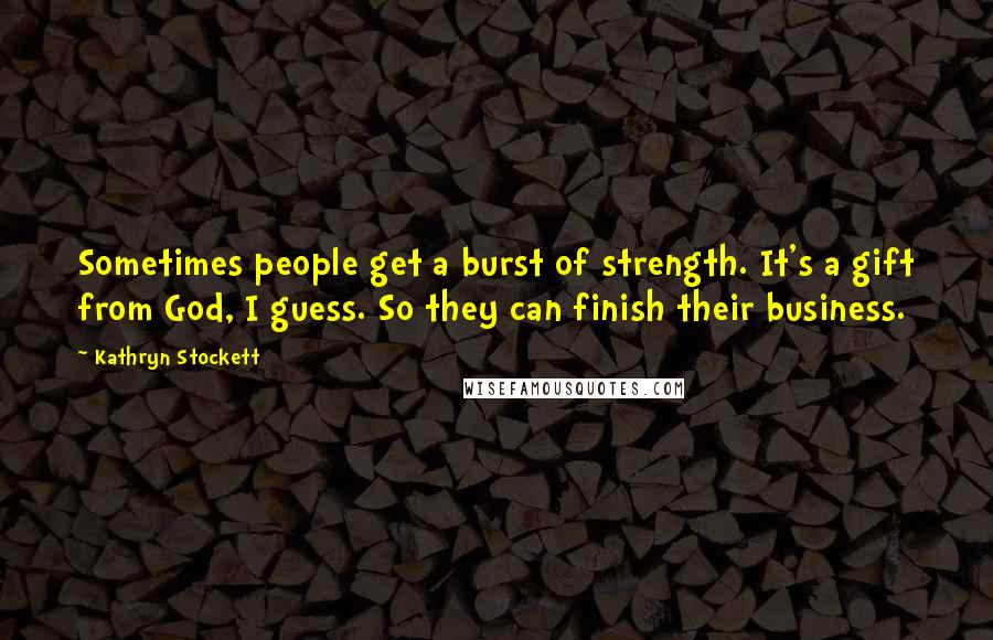 Kathryn Stockett quotes: Sometimes people get a burst of strength. It's a gift from God, I guess. So they can finish their business.