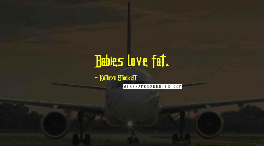 Kathryn Stockett quotes: Babies love fat.