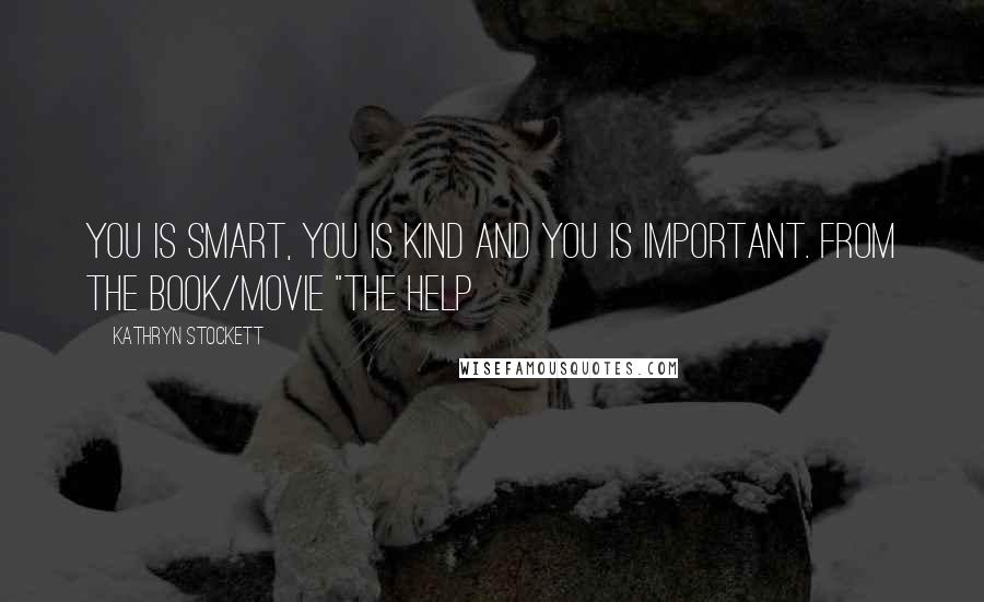 "Kathryn Stockett quotes: You is smart, you is kind and you is important. From the book/movie ""The Help"