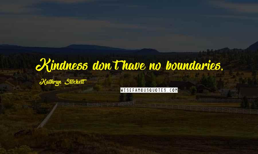 Kathryn Stockett quotes: Kindness don't have no boundaries.