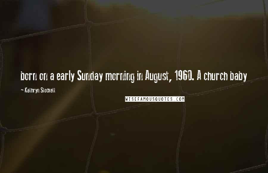 Kathryn Stockett quotes: born on a early Sunday morning in August, 1960. A church baby
