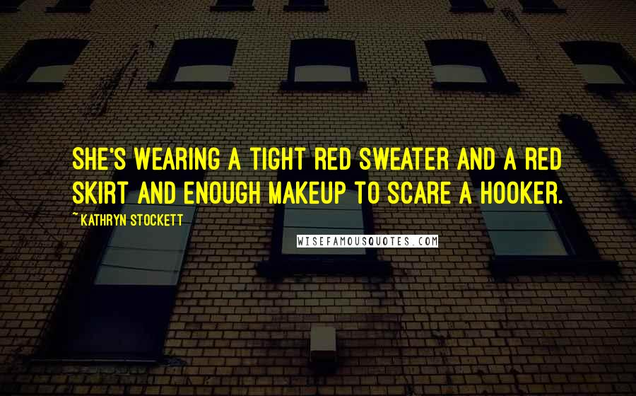 Kathryn Stockett quotes: She's wearing a tight red sweater and a red skirt and enough makeup to scare a hooker.