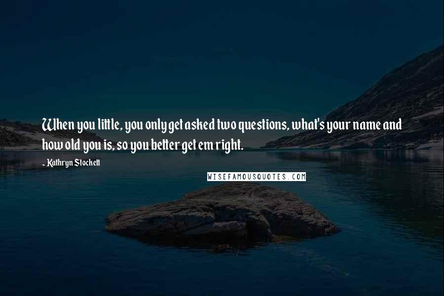 Kathryn Stockett quotes: When you little, you only get asked two questions, what's your name and how old you is, so you better get em right.