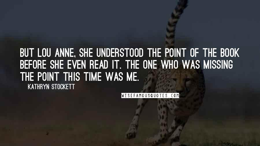 Kathryn Stockett quotes: But Lou Anne, she understood the point of the book before she even read it. The one who was missing the point this time was me.