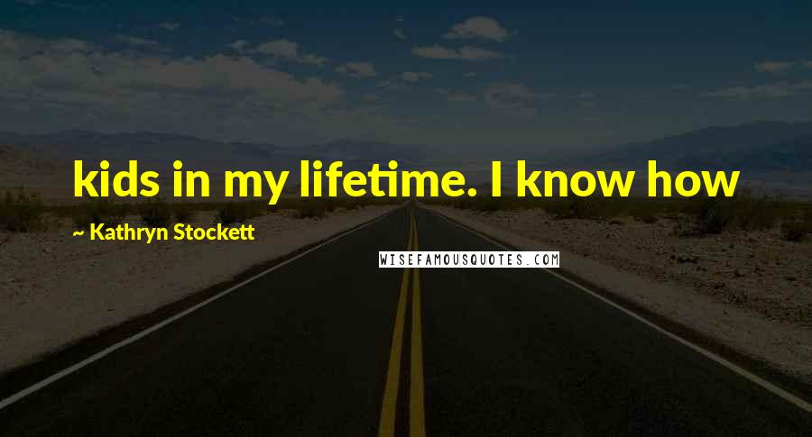 Kathryn Stockett quotes: kids in my lifetime. I know how