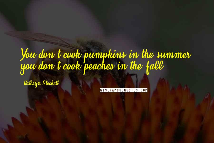 Kathryn Stockett quotes: You don't cook pumpkins in the summer, you don't cook peaches in the fall.