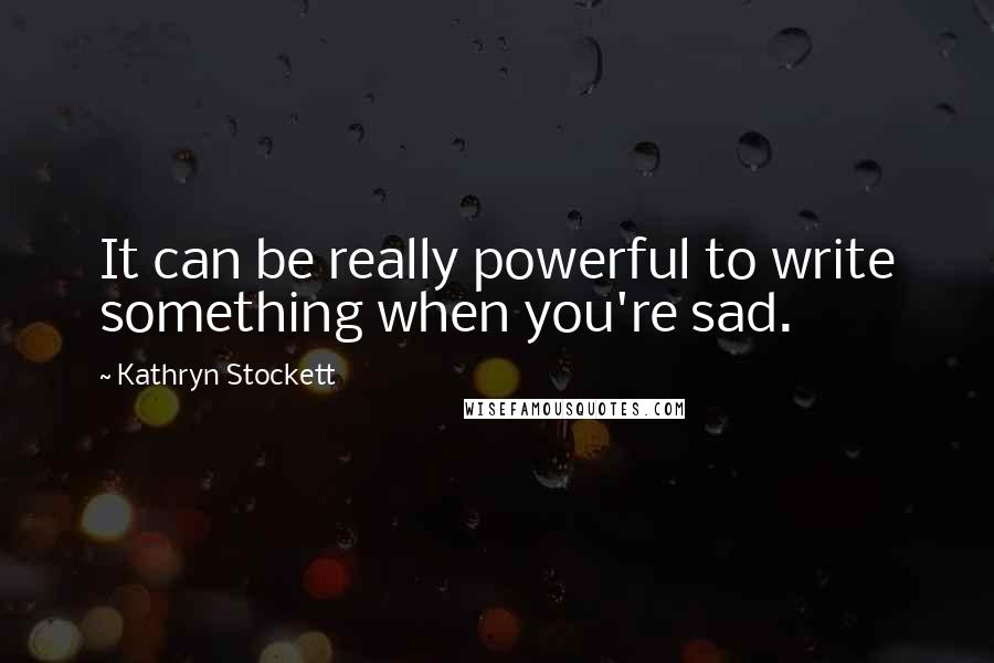 Kathryn Stockett quotes: It can be really powerful to write something when you're sad.