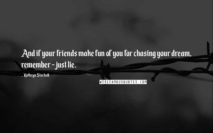 Kathryn Stockett quotes: And if your friends make fun of you for chasing your dream, remember - just lie.