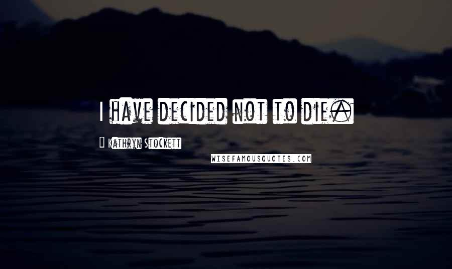 Kathryn Stockett quotes: I have decided not to die.