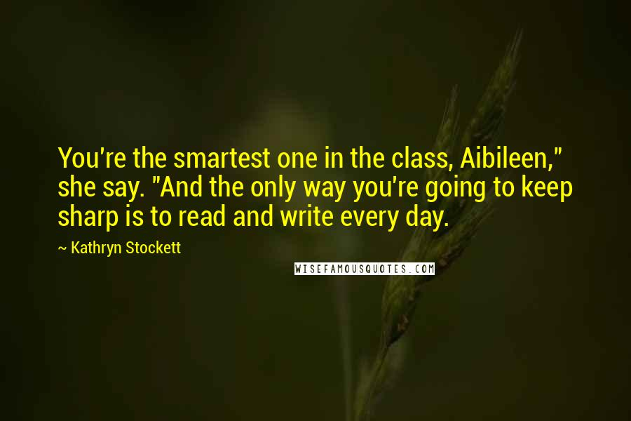 "Kathryn Stockett quotes: You're the smartest one in the class, Aibileen,"" she say. ""And the only way you're going to keep sharp is to read and write every day."